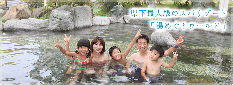 県下最大級のスパリゾート「湯めぐりワールド」